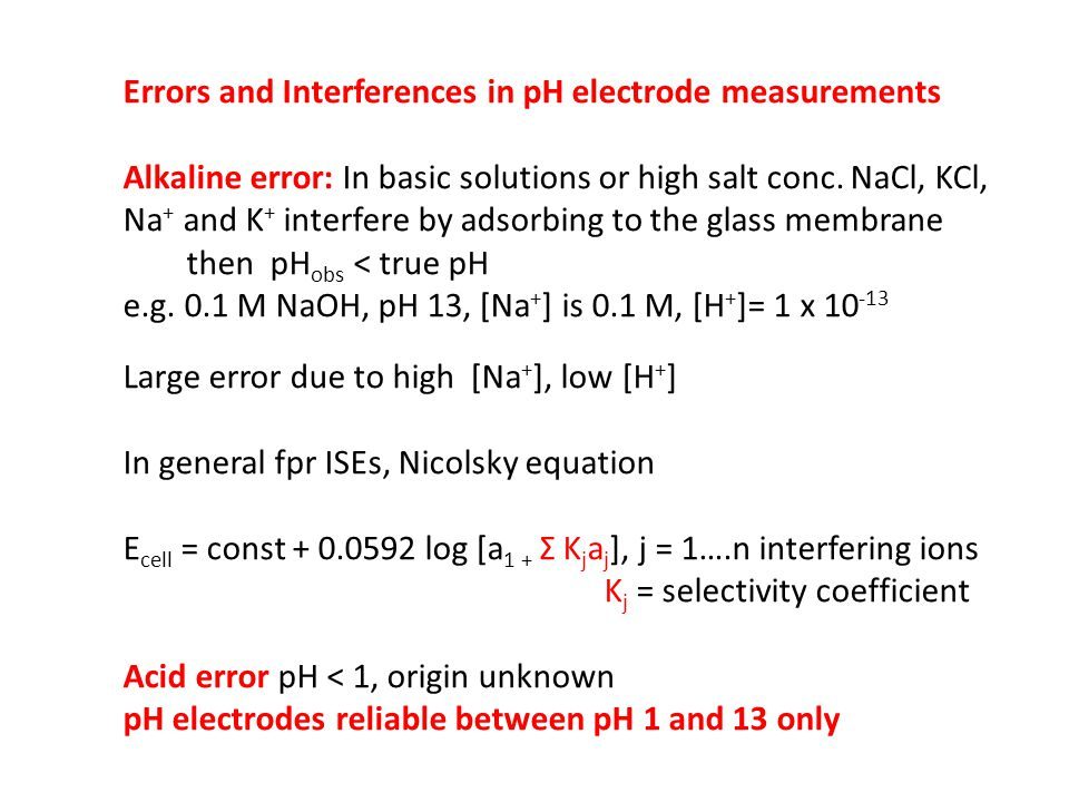Errors and Interferences in pH electrode measurements Alkaline error: In basic solutions or high salt conc. NaCl, KCl, Na + and K + interfere by adsor