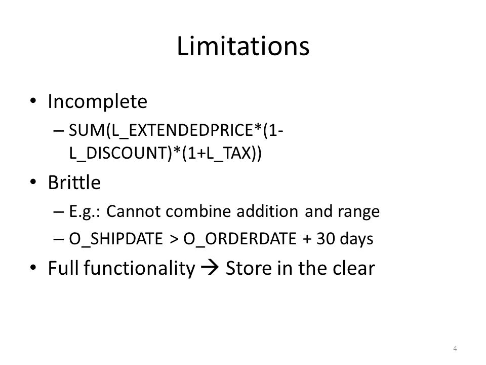 Limitations Incomplete – SUM(L_EXTENDEDPRICE*(1- L_DISCOUNT)*(1+L_TAX)) Brittle – E.g.: Cannot combine addition and range – O_SHIPDATE > O_ORDERDATE + 30 days Full functionality  Store in the clear 4