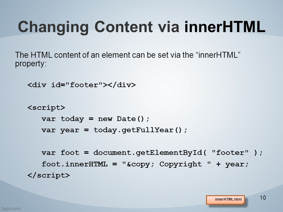 The HTML content of an element can be set via the innerHTML property: var today = new Date(); var year = today.getFullYear(); var foot = document.getElementById( footer ); foot.innerHTML = © Copyright + year; Changing Content via innerHTML 10 innerHTML.html
