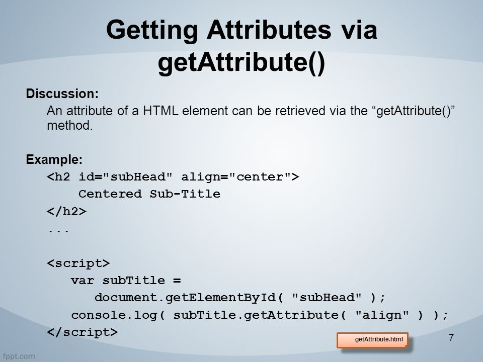 Getting Attributes via getAttribute() Discussion: An attribute of a HTML element can be retrieved via the getAttribute() method.