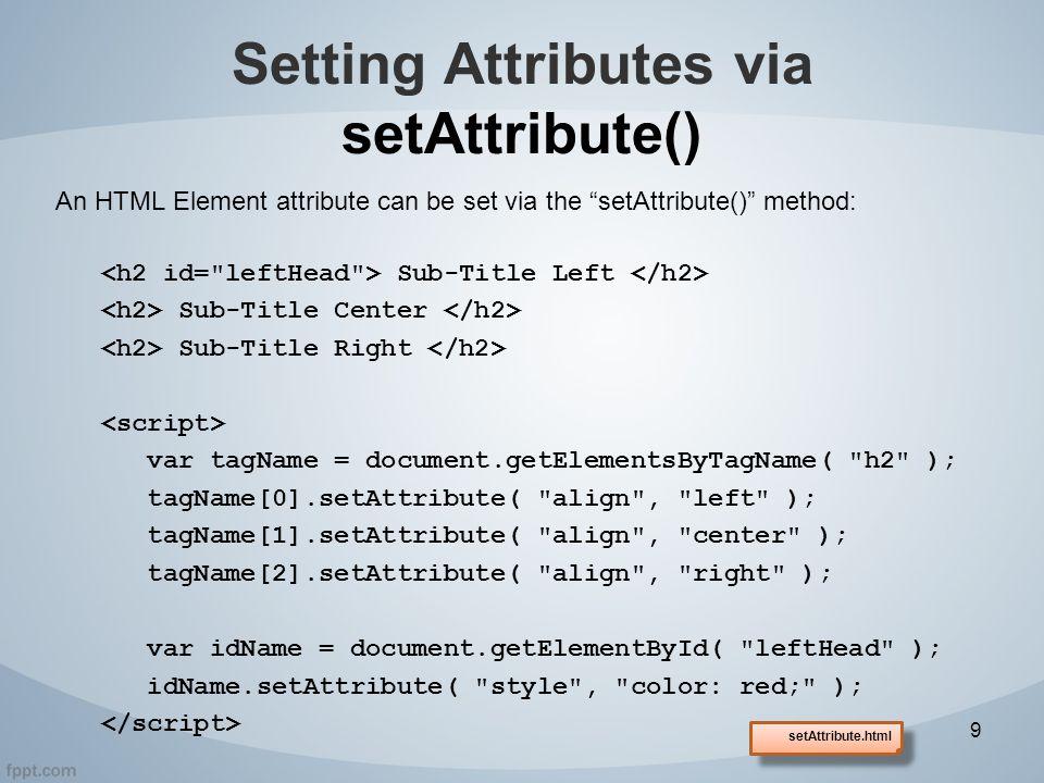 An HTML Element attribute can be set via the setAttribute() method: Sub-Title Left Sub-Title Center Sub-Title Right var tagName = document.getElementsByTagName( h2 ); tagName[0].setAttribute( align , left ); tagName[1].setAttribute( align , center ); tagName[2].setAttribute( align , right ); var idName = document.getElementById( leftHead ); idName.setAttribute( style , color: red; ); Setting Attributes via setAttribute() 9 setAttribute.html
