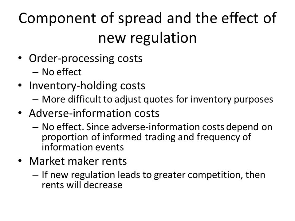 Component of spread and the effect of new regulation Order-processing costs – No effect Inventory-holding costs – More difficult to adjust quotes for inventory purposes Adverse-information costs – No effect.