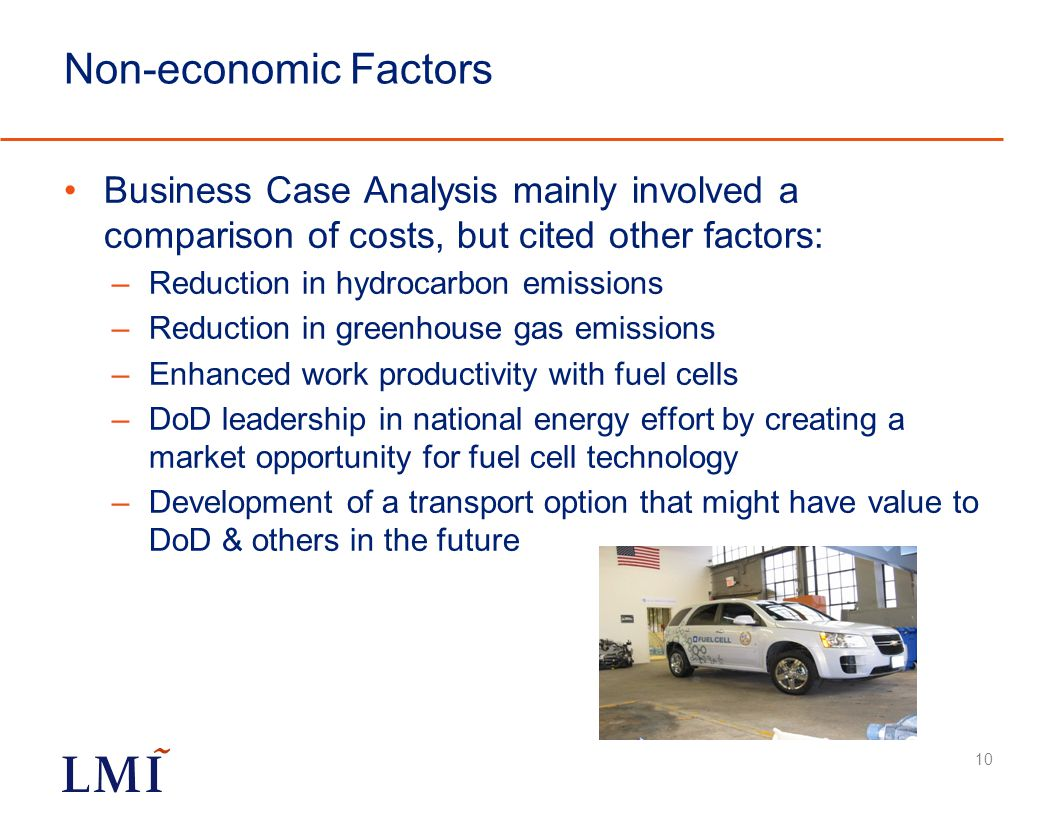 Non-economic Factors Business Case Analysis mainly involved a comparison of costs, but cited other factors: –Reduction in hydrocarbon emissions –Reduction in greenhouse gas emissions –Enhanced work productivity with fuel cells –DoD leadership in national energy effort by creating a market opportunity for fuel cell technology –Development of a transport option that might have value to DoD & others in the future 10