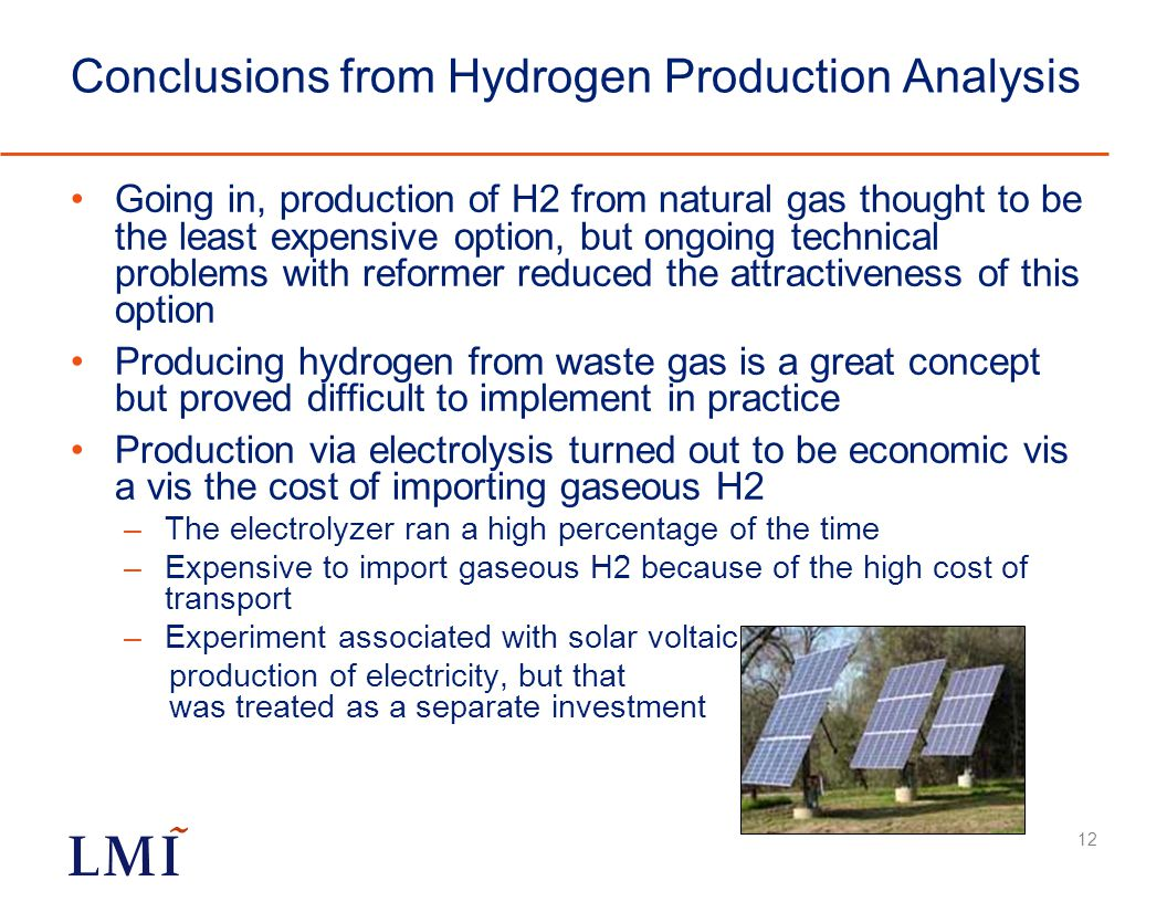 Conclusions from Hydrogen Production Analysis Going in, production of H2 from natural gas thought to be the least expensive option, but ongoing technical problems with reformer reduced the attractiveness of this option Producing hydrogen from waste gas is a great concept but proved difficult to implement in practice Production via electrolysis turned out to be economic vis a vis the cost of importing gaseous H2 –The electrolyzer ran a high percentage of the time –Expensive to import gaseous H2 because of the high cost of transport –Experiment associated with solar voltaic production of electricity, but that was treated as a separate investment 12