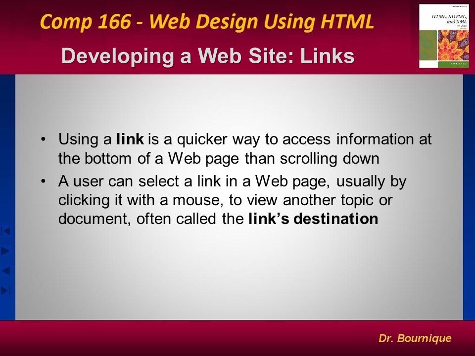 Developing a Web Site: Links Using a link is a quicker way to access information at the bottom of a Web page than scrolling down A user can select a link in a Web page, usually by clicking it with a mouse, to view another topic or document, often called the link's destination 1