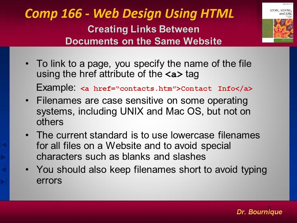 Creating Links Between Documents on the Same Website To link to a page, you specify the name of the file using the href attribute of the tag Example: Contact Info Filenames are case sensitive on some operating systems, including UNIX and Mac OS, but not on others The current standard is to use lowercase filenames for all files on a Website and to avoid special characters such as blanks and slashes You should also keep filenames short to avoid typing errors 11