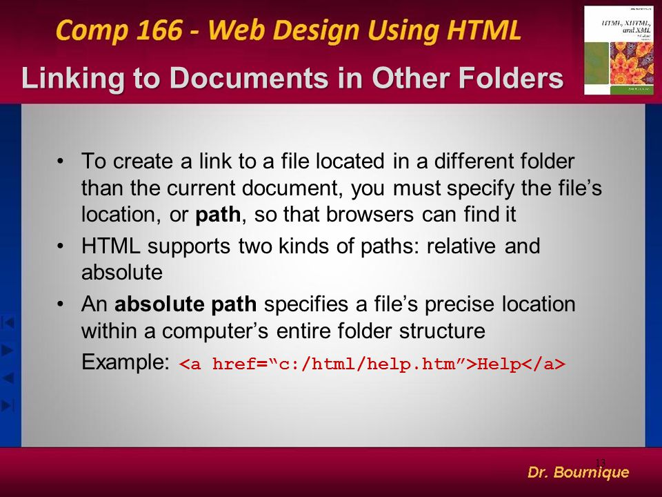 Linking to Documents in Other Folders To create a link to a file located in a different folder than the current document, you must specify the file's location, or path, so that browsers can find it HTML supports two kinds of paths: relative and absolute An absolute path specifies a file's precise location within a computer's entire folder structure Example: Help 13
