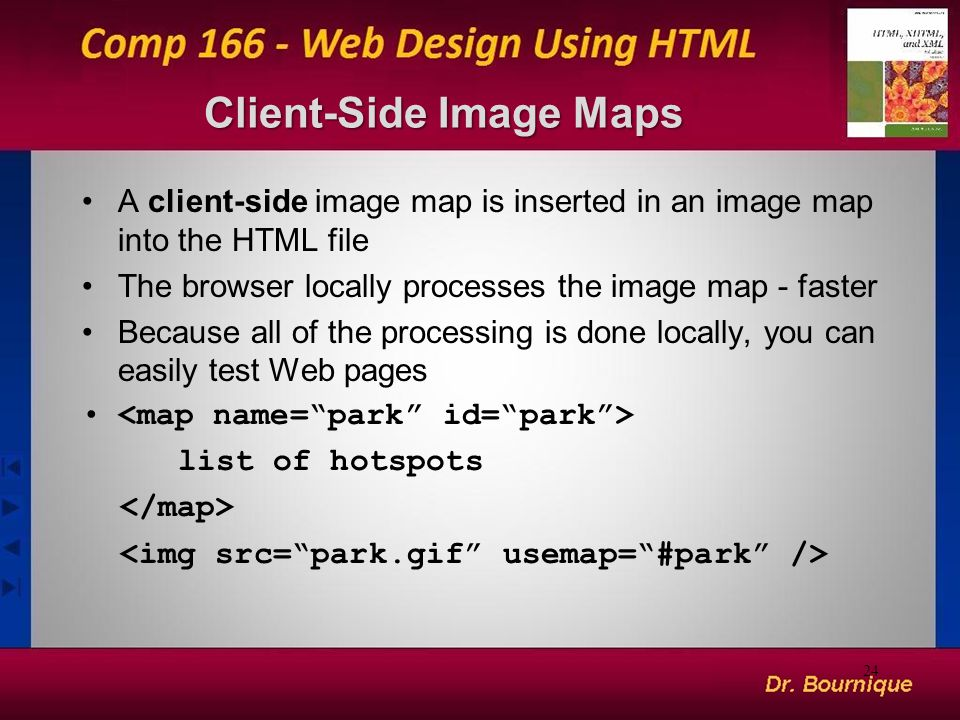 Client-Side Image Maps A client-side image map is inserted in an image map into the HTML file The browser locally processes the image map - faster Because all of the processing is done locally, you can easily test Web pages list of hotspots 24