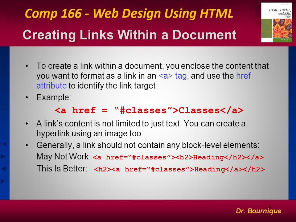 Creating Links Within a Document To create a link within a document, you enclose the content that you want to format as a link in an tag, and use the href attribute to identify the link target Example: Classes A link's content is not limited to just text.