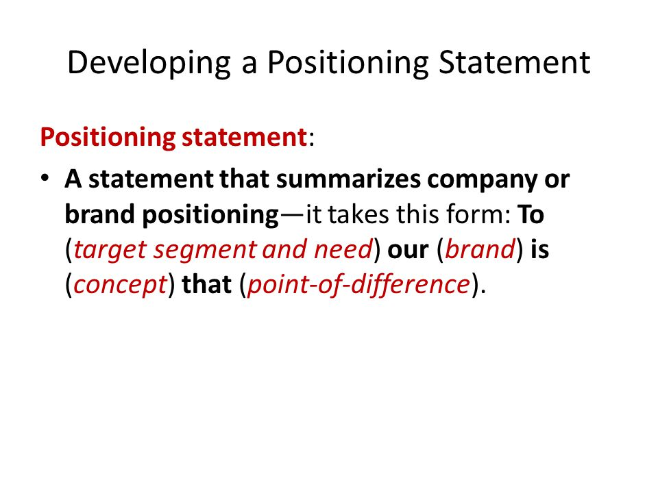Developing a Positioning Statement Positioning statement: A statement that summarizes company or brand positioning—it takes this form: To (target segment and need) our (brand) is (concept) that (point-of-difference).