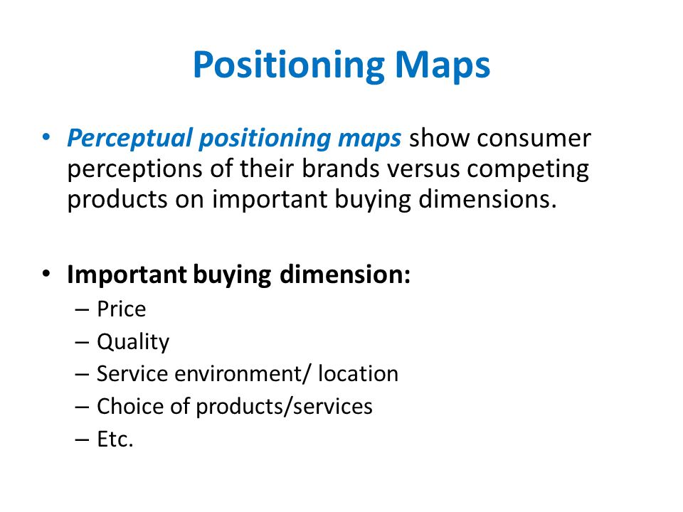 Positioning Maps Perceptual positioning maps show consumer perceptions of their brands versus competing products on important buying dimensions.