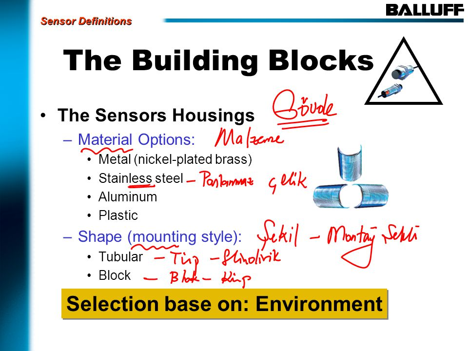 The Building Blocks The Sensors Housings –Material Options: Metal (nickel-plated brass) Stainless steel Aluminum Plastic –Shape (mounting style): Tubular Block Selection base on: Environment Sensor Definitions