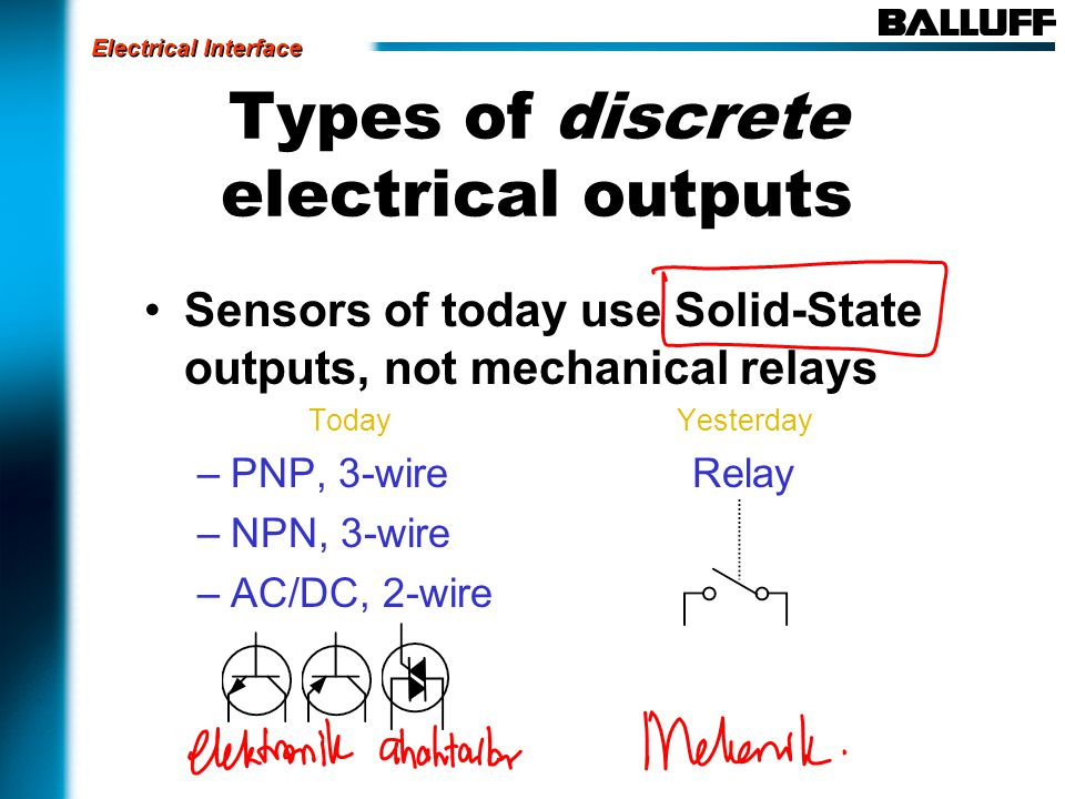 Types of discrete electrical outputs Sensors of today use Solid-State outputs, not mechanical relays TodayYesterday –PNP, 3-wire Relay –NPN, 3-wire –AC/DC, 2-wire Electrical Interface