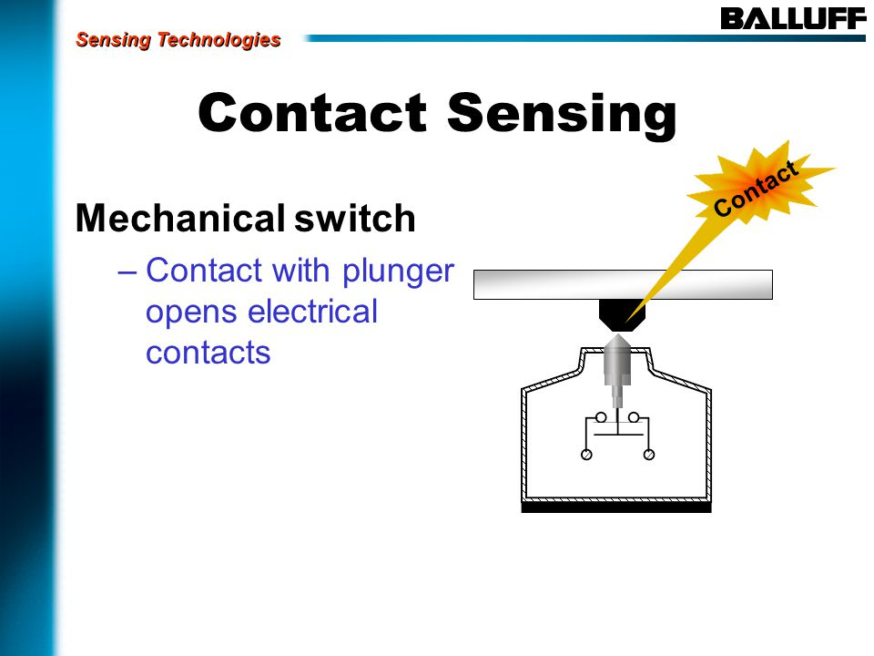 Contact Sensing Mechanical switch –Contact with plunger opens electrical contacts Contact Sensing Technologies
