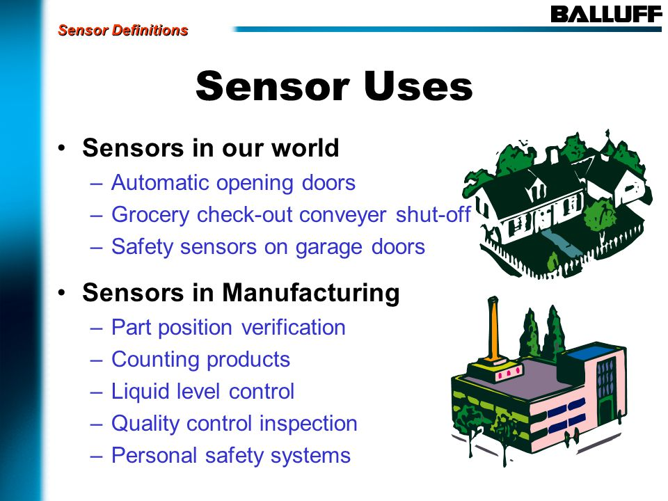 Sensor Uses Sensors in our world –Automatic opening doors –Grocery check-out conveyer shut-off –Safety sensors on garage doors Sensors in Manufacturing –Part position verification –Counting products –Liquid level control –Quality control inspection –Personal safety systems Sensor Definitions