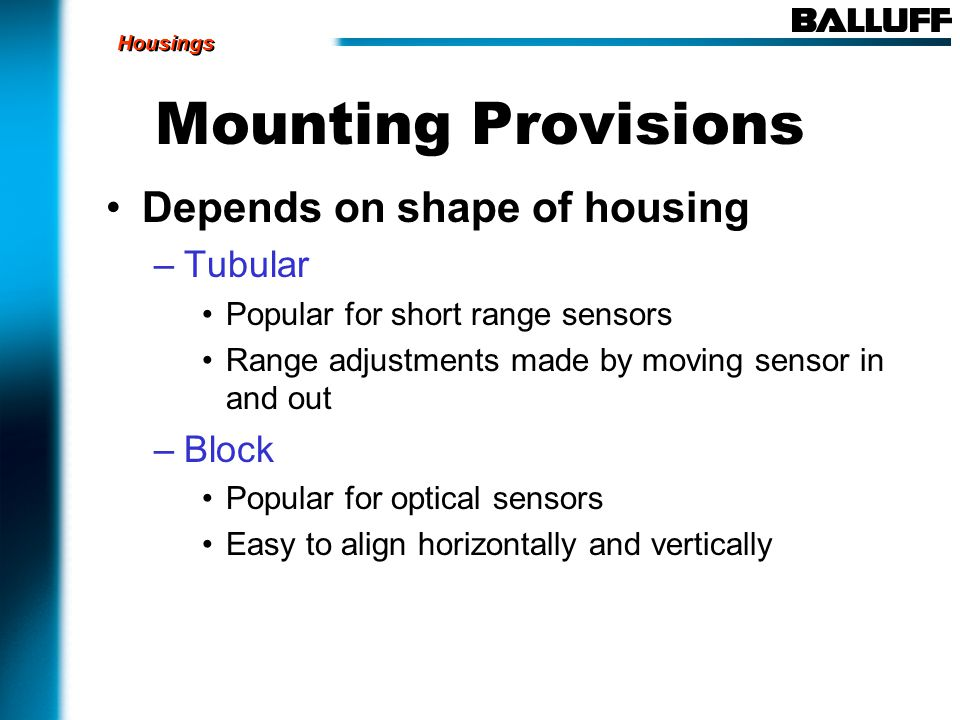 Mounting Provisions Depends on shape of housing –Tubular Popular for short range sensors Range adjustments made by moving sensor in and out –Block Popular for optical sensors Easy to align horizontally and vertically Housings