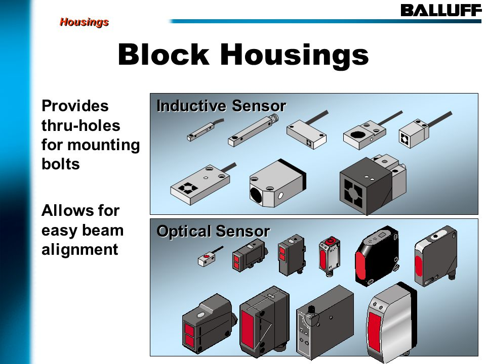 Block Housings Provides thru-holes for mounting bolts Allows for easy beam alignment Inductive Sensor Optical Sensor Housings