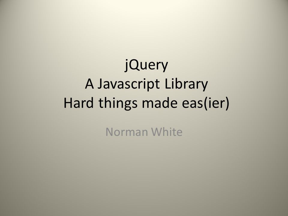 jQuery A Javascript Library Hard things made eas(ier) Norman White