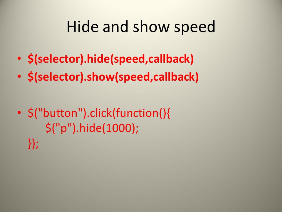 Hide and show speed $(selector).hide(speed,callback) $(selector).show(speed,callback) $( button ).click(function(){ $( p ).hide(1000); });