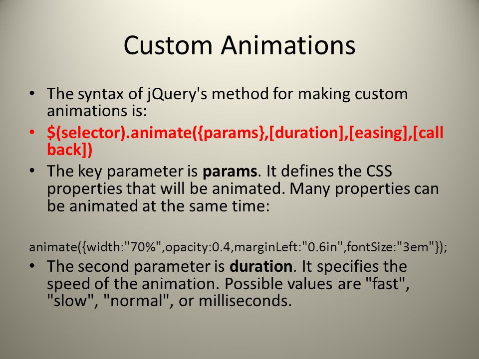 Custom Animations The syntax of jQuery s method for making custom animations is: $(selector).animate({params},[duration],[easing],[call back]) The key parameter is params.