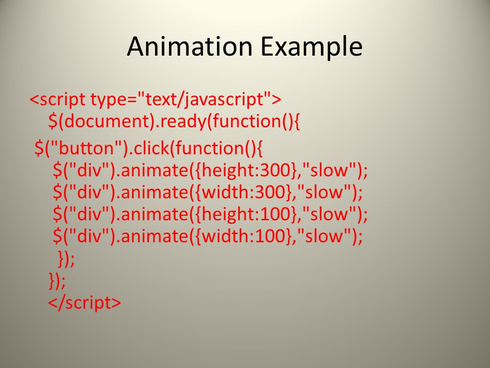 Animation Example $(document).ready(function(){ $( button ).click(function(){ $( div ).animate({height:300}, slow ); $( div ).animate({width:300}, slow ); $( div ).animate({height:100}, slow ); $( div ).animate({width:100}, slow ); }); });