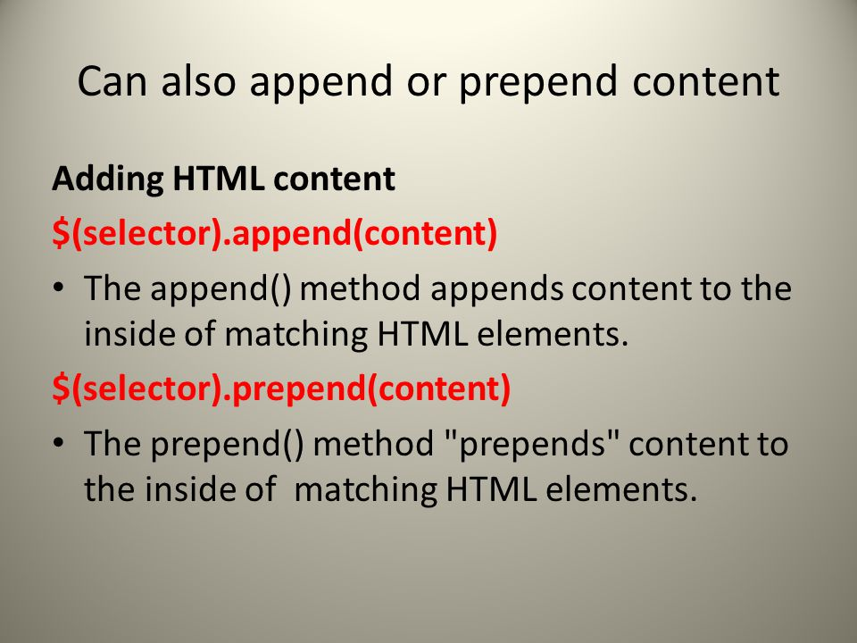 Can also append or prepend content Adding HTML content $(selector).append(content) The append() method appends content to the inside of matching HTML elements.