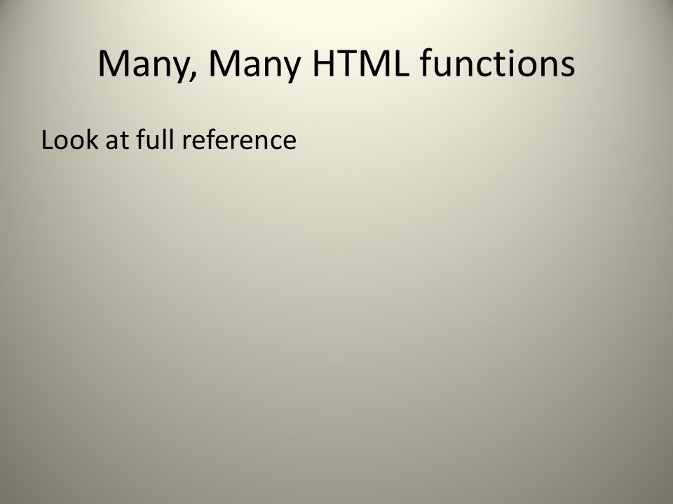 Many, Many HTML functions Look at full reference