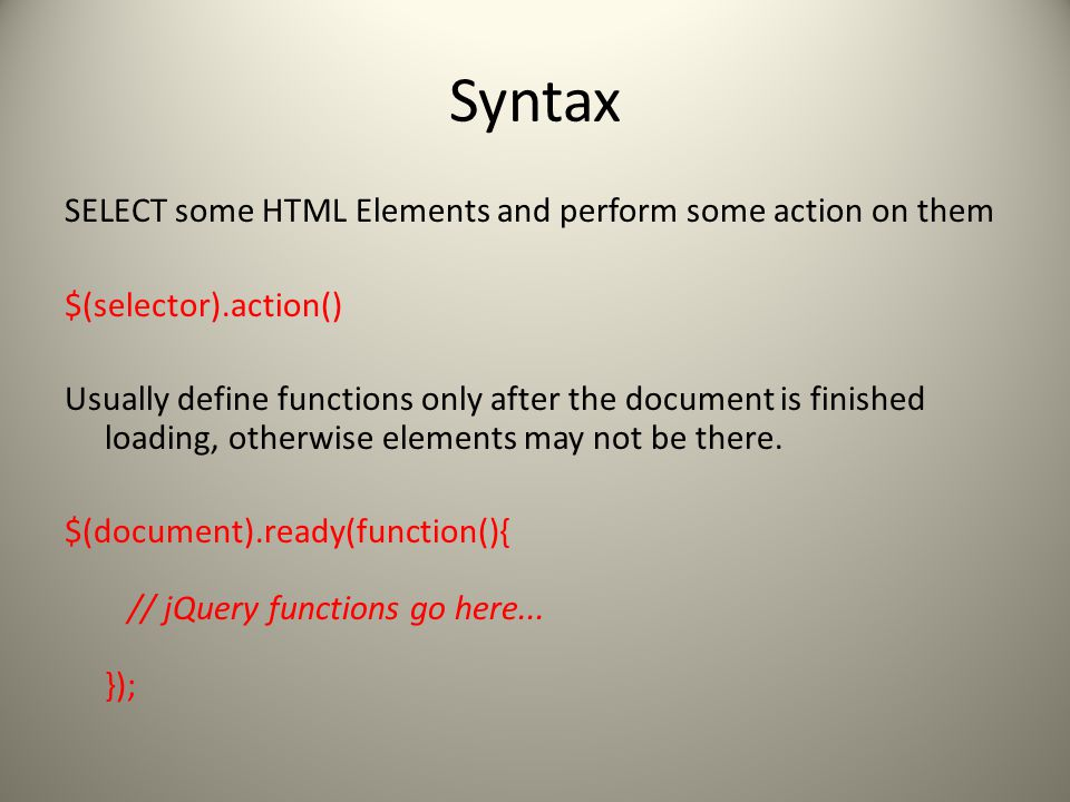 Syntax SELECT some HTML Elements and perform some action on them $(selector).action() Usually define functions only after the document is finished loading, otherwise elements may not be there.