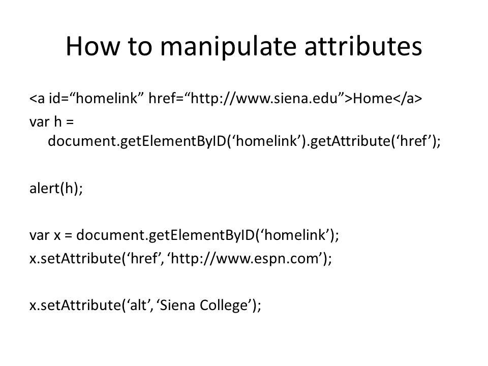 How to manipulate attributes Home var h = document.getElementByID('homelink').getAttribute('href'); alert(h); var x = document.getElementByID('homelink'); x.setAttribute('href', 'http://www.espn.com'); x.setAttribute('alt', 'Siena College');