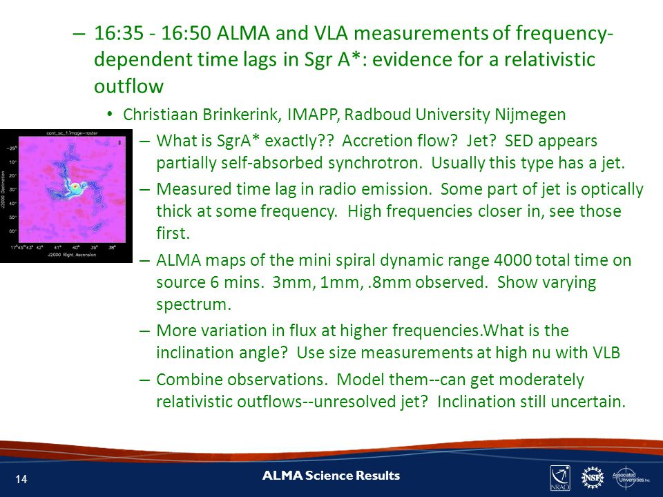 14 ALMA Science Results – 16:35 - 16:50 ALMA and VLA measurements of frequency- dependent time lags in Sgr A*: evidence for a relativistic outflow Christiaan Brinkerink, IMAPP, Radboud University Nijmegen – What is SgrA* exactly .