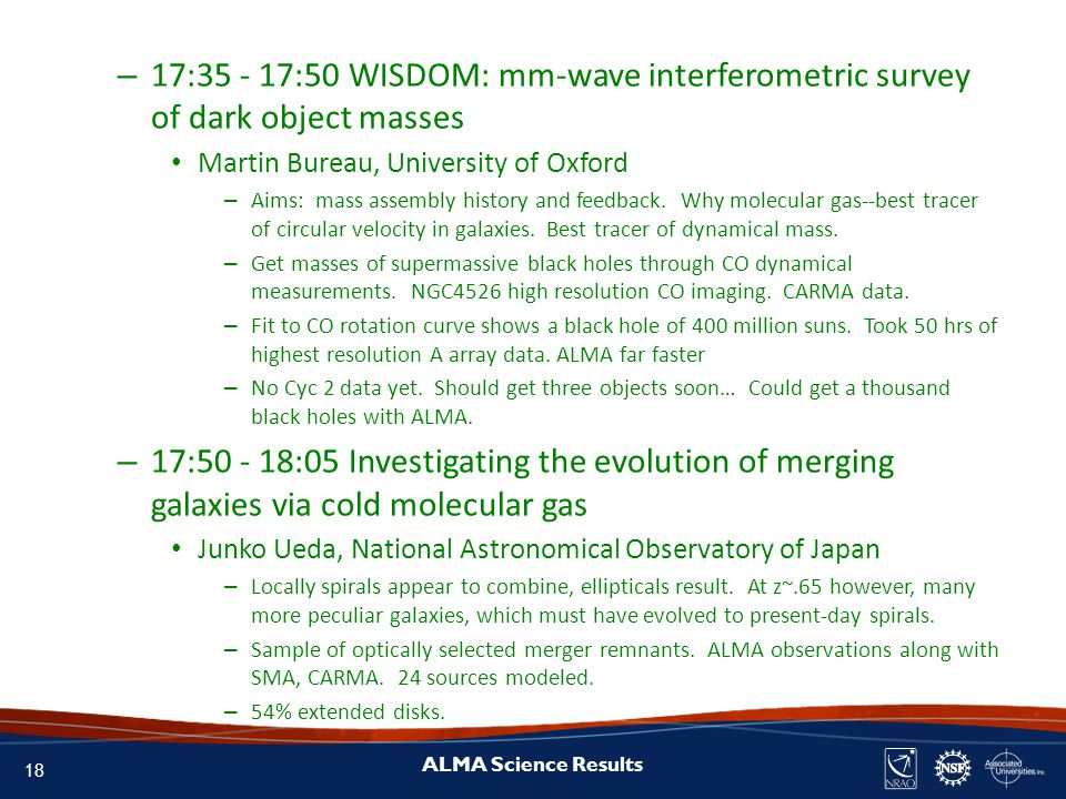 18 ALMA Science Results – 17:35 - 17:50 WISDOM: mm-wave interferometric survey of dark object masses Martin Bureau, University of Oxford – Aims: mass assembly history and feedback.