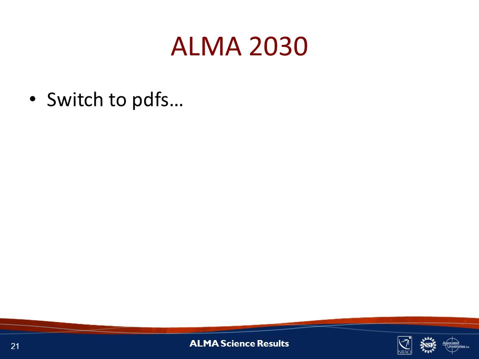 21 ALMA Science Results ALMA 2030 Switch to pdfs…