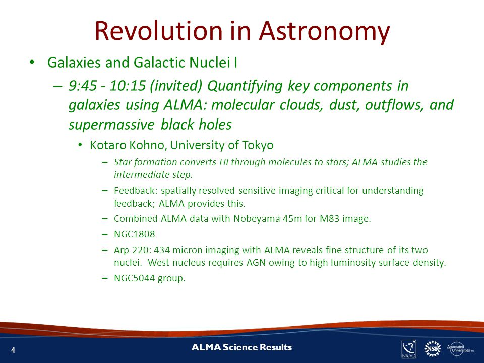 4 ALMA Science Results Revolution in Astronomy Galaxies and Galactic Nuclei I – 9:45 - 10:15 (invited) Quantifying key components in galaxies using ALMA: molecular clouds, dust, outflows, and supermassive black holes Kotaro Kohno, University of Tokyo – Star formation converts HI through molecules to stars; ALMA studies the intermediate step.