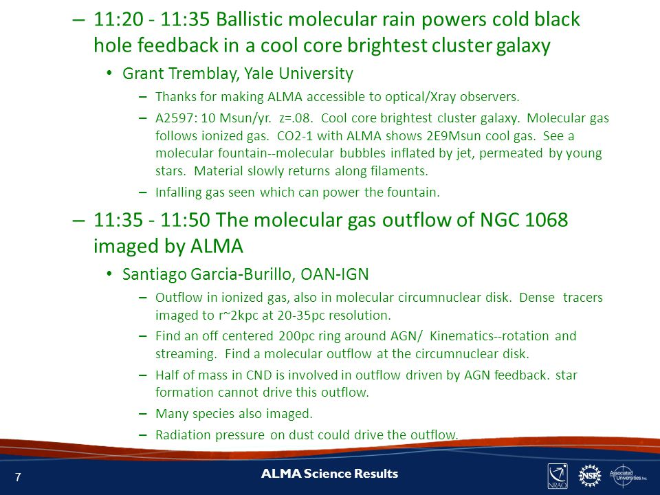 7 ALMA Science Results – 11:20 - 11:35 Ballistic molecular rain powers cold black hole feedback in a cool core brightest cluster galaxy Grant Tremblay, Yale University – Thanks for making ALMA accessible to optical/Xray observers.