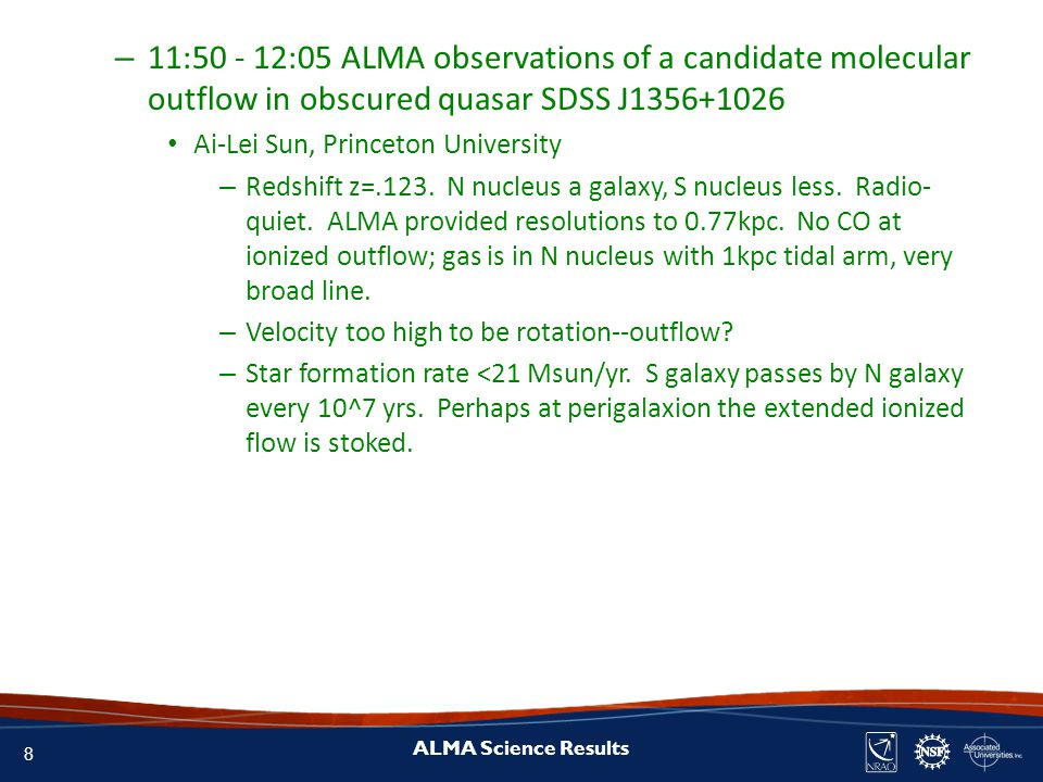 8 ALMA Science Results – 11:50 - 12:05 ALMA observations of a candidate molecular outflow in obscured quasar SDSS J1356+1026 Ai-Lei Sun, Princeton University – Redshift z=.123.