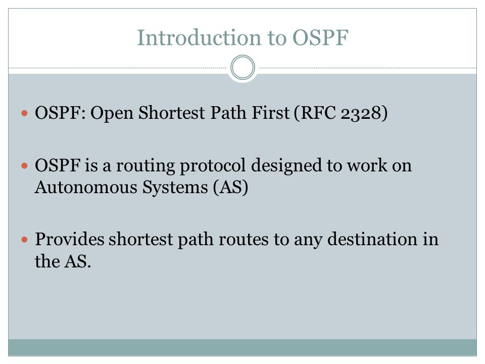 Introduction to OSPF OSPF: Open Shortest Path First (RFC 2328) OSPF is a routing protocol designed to work on Autonomous Systems (AS) Provides shortest path routes to any destination in the AS.
