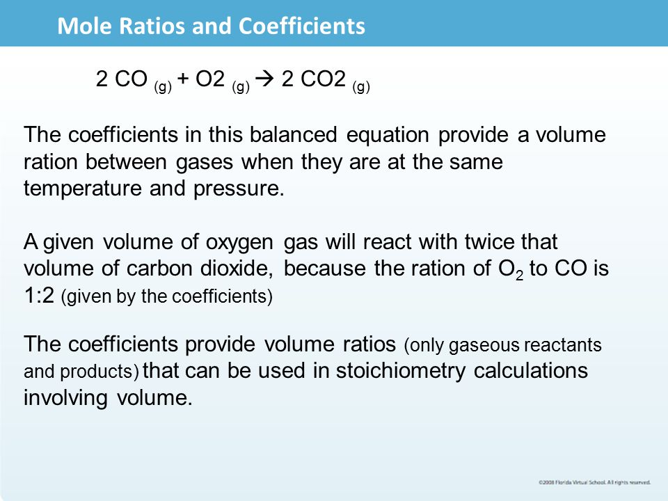 Mole Ratios and Coefficients 2 CO (g) + O2 (g)  2 CO2 (g) The coefficients in this balanced equation provide a volume ration between gases when they