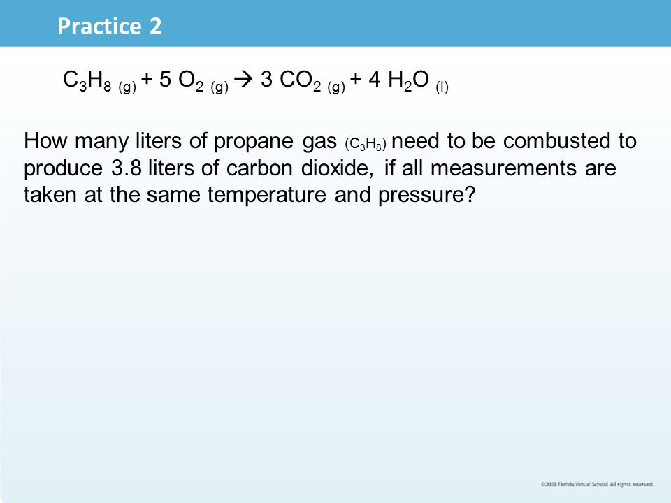 Practice 2 C 3 H 8 (g) + 5 O 2 (g)  3 CO 2 (g) + 4 H 2 O (l) How many liters of propane gas (C 3 H 8 ) need to be combusted to produce 3.8 liters of