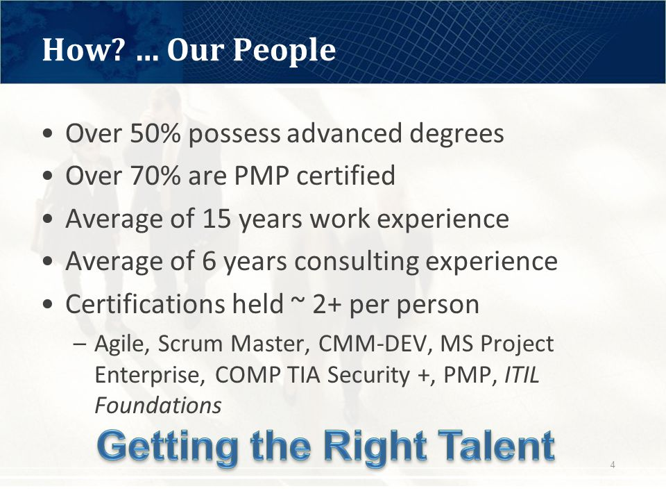 Over 50% possess advanced degrees Over 70% are PMP certified Average of 15 years work experience Average of 6 years consulting experience Certifications held ~ 2+ per person –Agile, Scrum Master, CMM-DEV, MS Project Enterprise, COMP TIA Security +, PMP, ITIL Foundations How.