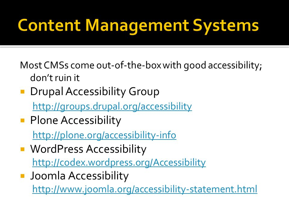 Most CMSs come out-of-the-box with good accessibility; don't ruin it  Drupal Accessibility Group http://groups.drupal.org/accessibility http://groups.drupal.org/accessibility  Plone Accessibility http://plone.org/accessibility-info http://plone.org/accessibility-info  WordPress Accessibility http://codex.wordpress.org/Accessibilityhttp://codex.wordpress.org/Accessibility  Joomla Accessibility http://www.joomla.org/accessibility-statement.htmlhttp://www.joomla.org/accessibility-statement.html