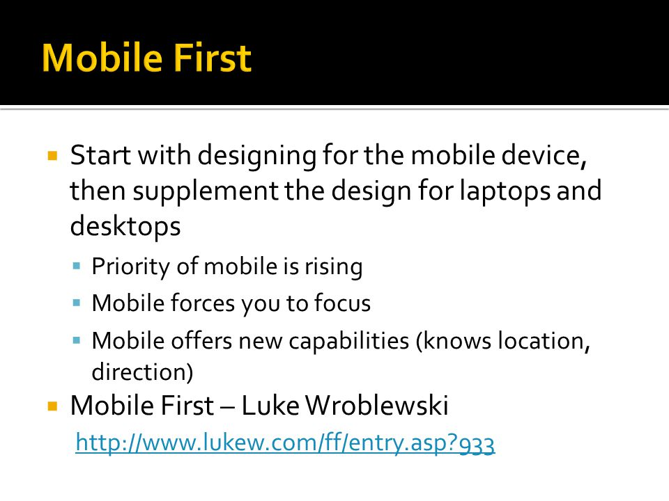  Start with designing for the mobile device, then supplement the design for laptops and desktops  Priority of mobile is rising  Mobile forces you to focus  Mobile offers new capabilities (knows location, direction)  Mobile First – Luke Wroblewski http://www.lukew.com/ff/entry.asp 933 http://www.lukew.com/ff/entry.asp 933