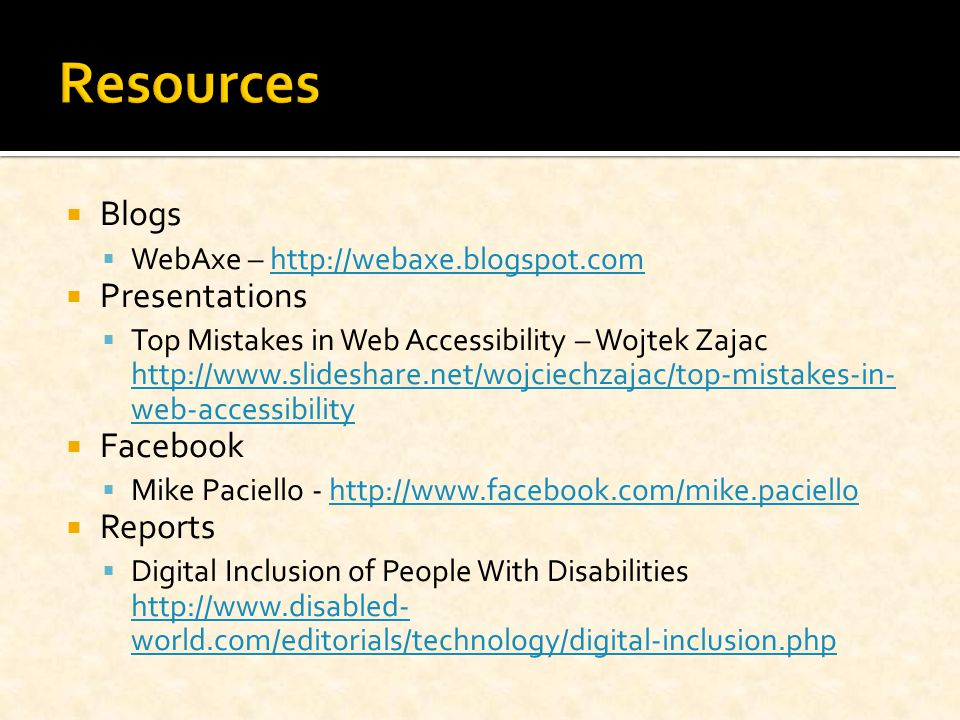  Blogs  WebAxe – http://webaxe.blogspot.comhttp://webaxe.blogspot.com  Presentations  Top Mistakes in Web Accessibility – Wojtek Zajac http://www.slideshare.net/wojciechzajac/top-mistakes-in- web-accessibility http://www.slideshare.net/wojciechzajac/top-mistakes-in- web-accessibility  Facebook  Mike Paciello - http://www.facebook.com/mike.paciellohttp://www.facebook.com/mike.paciello  Reports  Digital Inclusion of People With Disabilities http://www.disabled- world.com/editorials/technology/digital-inclusion.php http://www.disabled- world.com/editorials/technology/digital-inclusion.php