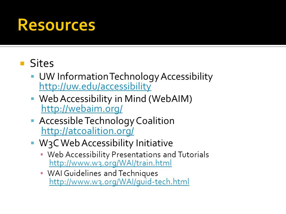  Sites  UW Information Technology Accessibility http://uw.edu/accessibility http://uw.edu/accessibility  Web Accessibility in Mind (WebAIM) http://webaim.org/http://webaim.org/  Accessible Technology Coalition http://atcoalition.org/http://atcoalition.org/  W3C Web Accessibility Initiative ▪ Web Accessibility Presentations and Tutorials http://www.w3.org/WAI/train.htmlhttp://www.w3.org/WAI/train.html ▪ WAI Guidelines and Techniques http://www.w3.org/WAI/guid-tech.htmlhttp://www.w3.org/WAI/guid-tech.html