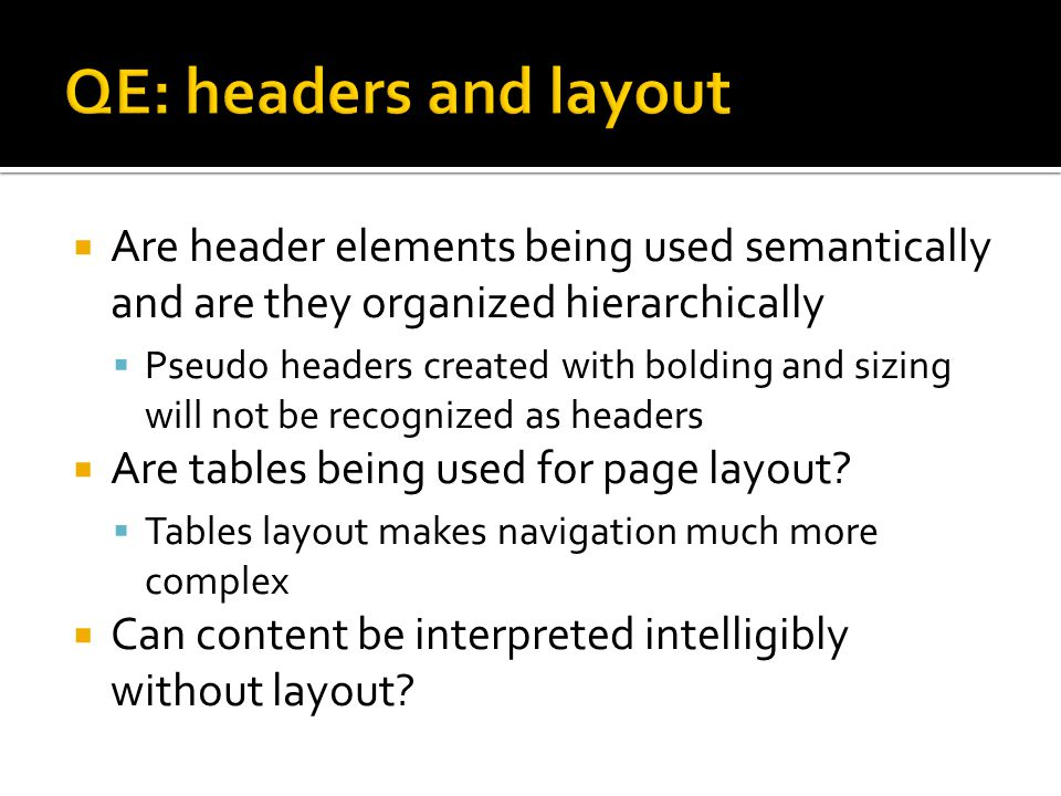  Are header elements being used semantically and are they organized hierarchically  Pseudo headers created with bolding and sizing will not be recognized as headers  Are tables being used for page layout.