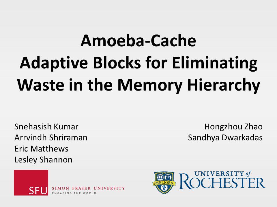 Amoeba-Cache Adaptive Blocks for Eliminating Waste in the Memory Hierarchy Snehasish Kumar Arrvindh Shriraman Eric Matthews Lesley Shannon Hongzhou Zhao Sandhya Dwarkadas