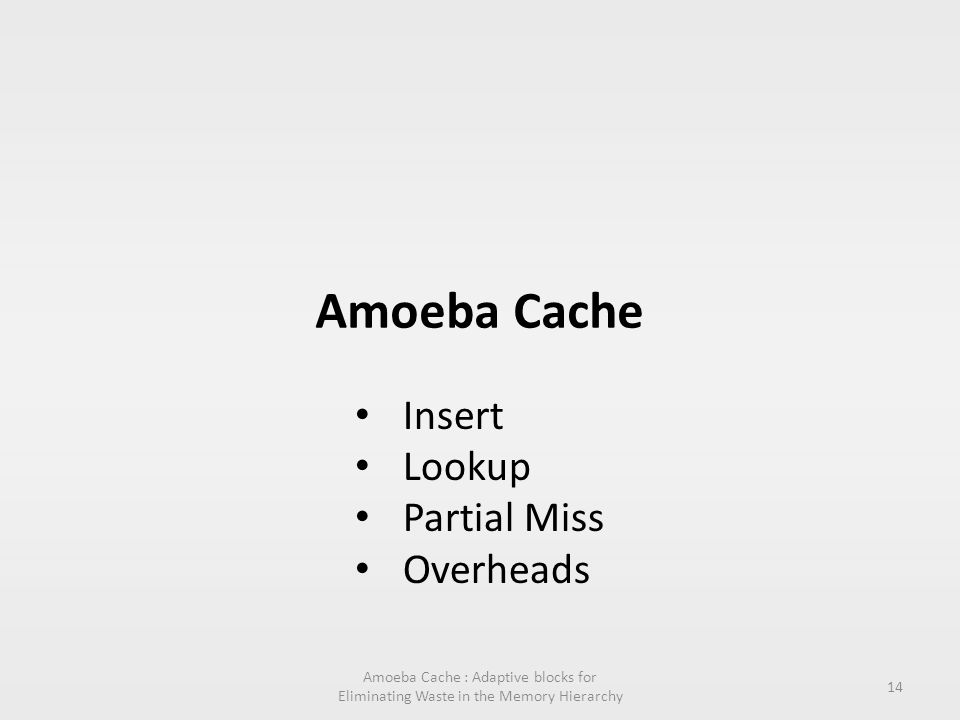 Amoeba Cache Amoeba Cache : Adaptive blocks for Eliminating Waste in the Memory Hierarchy 14 Insert Lookup Partial Miss Overheads
