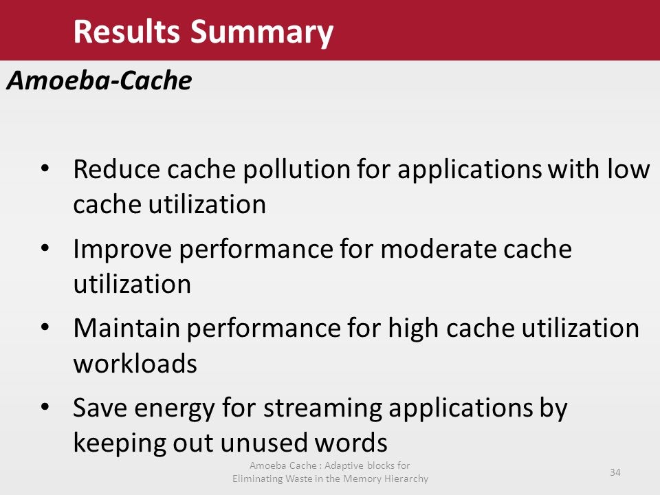 Results Summary Amoeba-Cache Reduce cache pollution for applications with low cache utilization Improve performance for moderate cache utilization Maintain performance for high cache utilization workloads Save energy for streaming applications by keeping out unused words Amoeba Cache : Adaptive blocks for Eliminating Waste in the Memory Hierarchy 34