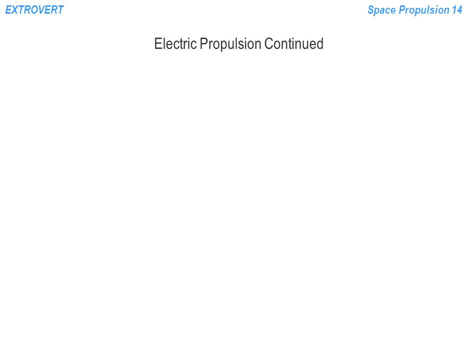 EXTROVERTSpace Propulsion 14 Electric Propulsion Continued