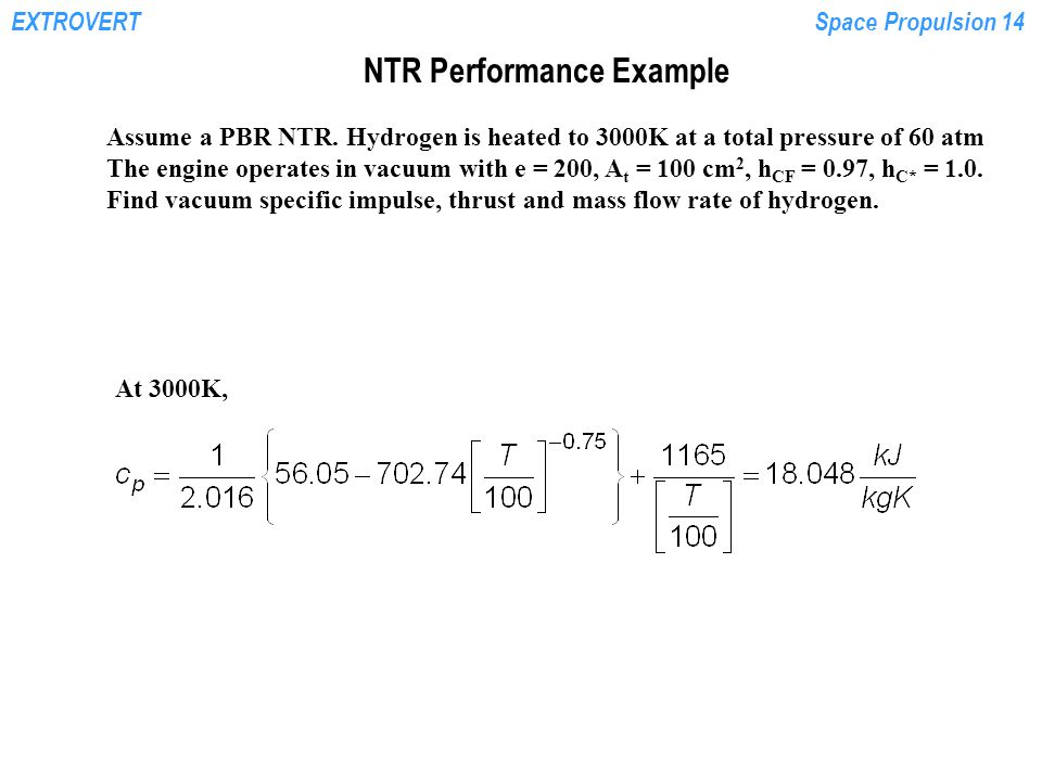EXTROVERTSpace Propulsion 14 NTR Performance Example Assume a PBR NTR. Hydrogen is heated to 3000K at a total pressure of 60 atm The engine operates i