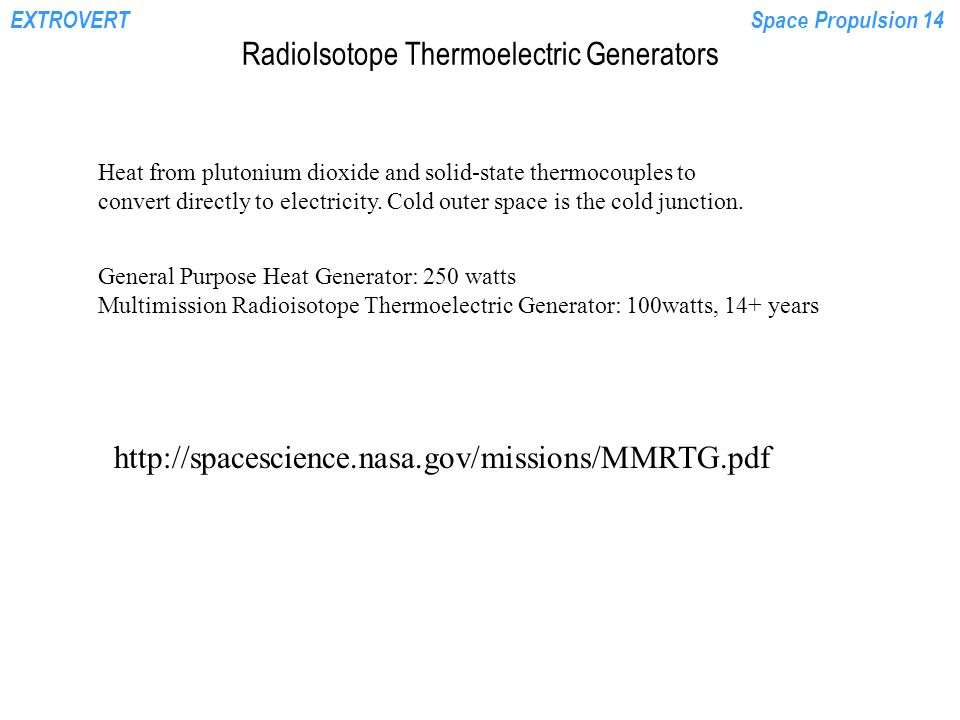EXTROVERTSpace Propulsion 14 RadioIsotope Thermoelectric Generators Heat from plutonium dioxide and solid-state thermocouples to convert directly to e